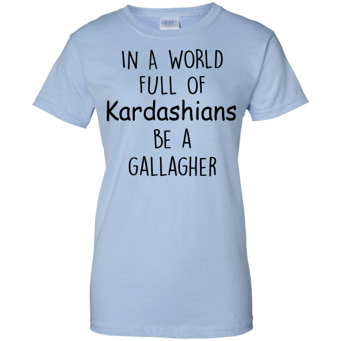 image 430px In A World Full Of Kardashians Be A Gallagher T Shirts