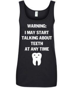 image 481 247x296px Warning I May Start Talking About Teeth At Any Time Shirt, Tank Top