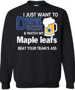 image 77 247x296px I just want to drink beer and watch my maple leafs beat your team's ass t shirt
