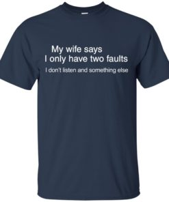 image 800 247x296px My wife says I only have two faults shirt