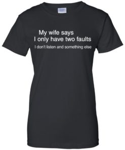 image 806 247x296px My wife says I only have two faults shirt
