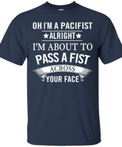 image 132 247x296px Oh I A Pacifist Alright I'm About To Pass A Fist Across Your Face T Shirts