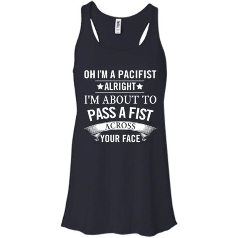 image 134 490x490px Oh I A Pacifist Alright I'm About To Pass A Fist Across Your Face T Shirts