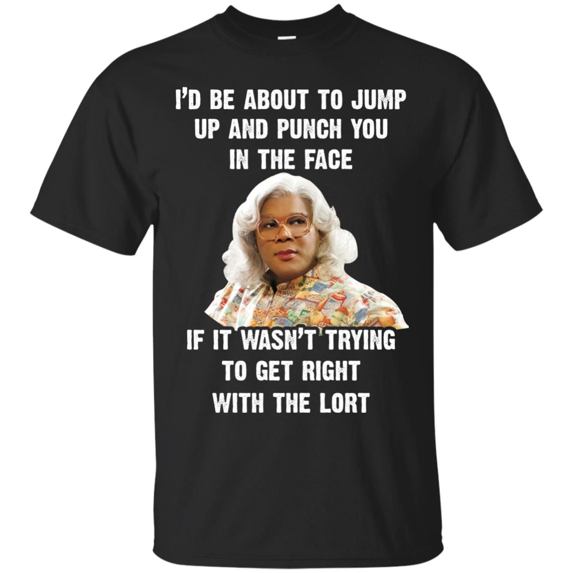 image 564px Madea I'd Be About To Jump Up and Punch You In The Face T Shirts