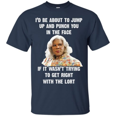 image 565 490x490px Madea I'd Be About To Jump Up and Punch You In The Face T Shirts