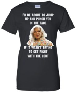 image 570 247x296px Madea I'd Be About To Jump Up and Punch You In The Face T Shirts