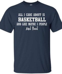 image 914 247x296px All I Care About Is Basketball And Like Maybe 3 People and Food T Shirt