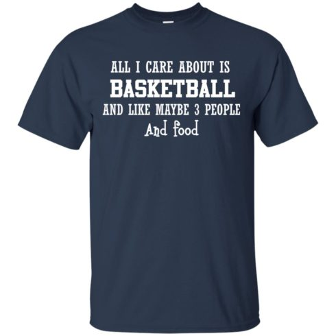 image 914 490x490px All I Care About Is Basketball And Like Maybe 3 People and Food T Shirt