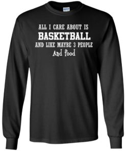 image 915 247x296px All I Care About Is Basketball And Like Maybe 3 People and Food T Shirt