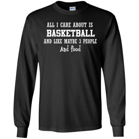 image 915 490x490px All I Care About Is Basketball And Like Maybe 3 People and Food T Shirt