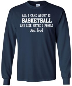 image 916 247x296px All I Care About Is Basketball And Like Maybe 3 People and Food T Shirt