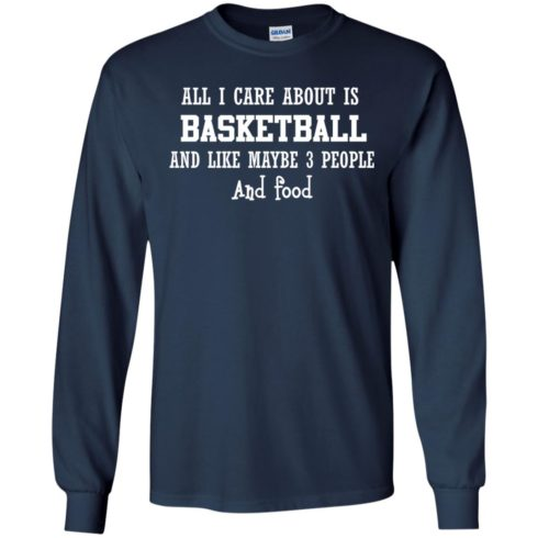 image 916 490x490px All I Care About Is Basketball And Like Maybe 3 People and Food T Shirt