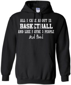 image 917 247x296px All I Care About Is Basketball And Like Maybe 3 People and Food T Shirt