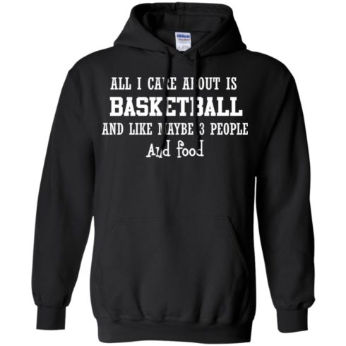image 917 490x490px All I Care About Is Basketball And Like Maybe 3 People and Food T Shirt