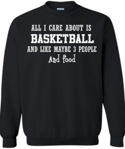 image 919 247x296px All I Care About Is Basketball And Like Maybe 3 People and Food T Shirt