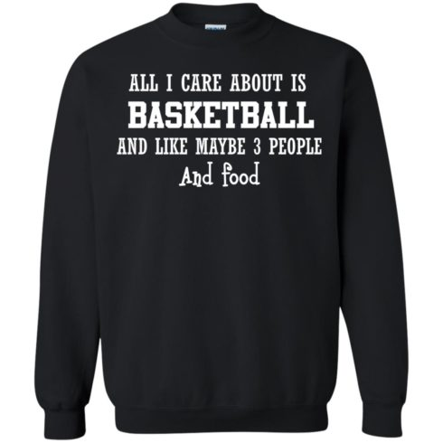 image 919 490x490px All I Care About Is Basketball And Like Maybe 3 People and Food T Shirt