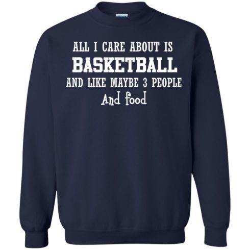 image 920 490x490px All I Care About Is Basketball And Like Maybe 3 People and Food T Shirt