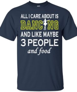 image 84 247x296px All I Care About Is Dancing and Like Maybe 3 People and Food T Shirt