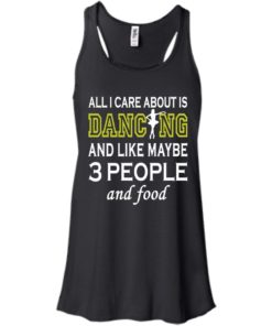 image 85 247x296px All I Care About Is Dancing and Like Maybe 3 People and Food T Shirt