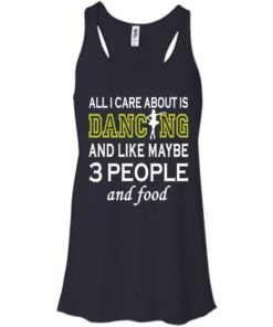 image 86 247x296px All I Care About Is Dancing and Like Maybe 3 People and Food T Shirt
