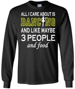 image 87 247x296px All I Care About Is Dancing and Like Maybe 3 People and Food T Shirt