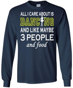 image 88 247x296px All I Care About Is Dancing and Like Maybe 3 People and Food T Shirt