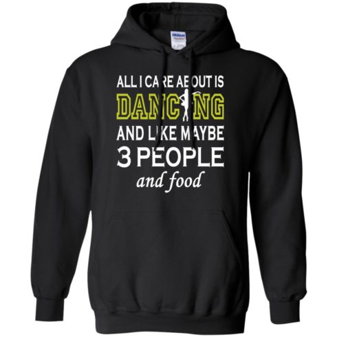 image 89 490x490px All I Care About Is Dancing and Like Maybe 3 People and Food T Shirt