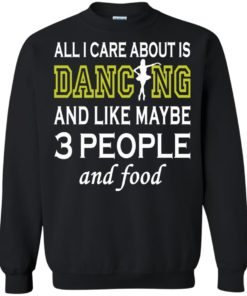 image 91 247x296px All I Care About Is Dancing and Like Maybe 3 People and Food T Shirt
