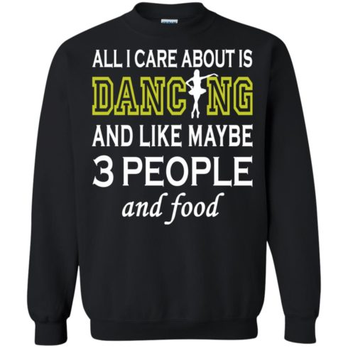 image 91 490x490px All I Care About Is Dancing and Like Maybe 3 People and Food T Shirt