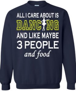 image 92 247x296px All I Care About Is Dancing and Like Maybe 3 People and Food T Shirt