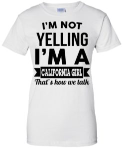 image 106 247x296px I'm Not Yelling I'm A California Girl That's How We Talk T Shirts