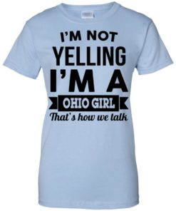 image 119 247x296px I'm Not Yelling I'm A Ohio Girl That's How We Talk T Shirts