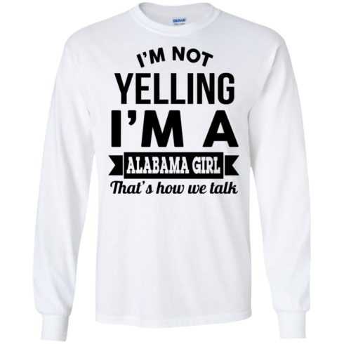 image 220 490x490px I'm Not Yelling I'm A Alabama Girl That's How We Talk Shirt