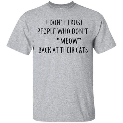 image 453 490x490px I Don't Trust People Who Don't Meow Back At Their Cats T Shirts