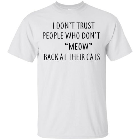 image 454 490x490px I Don't Trust People Who Don't Meow Back At Their Cats T Shirts