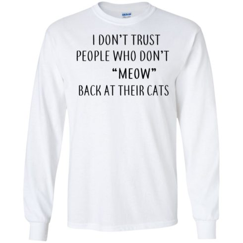 image 457 490x490px I Don't Trust People Who Don't Meow Back At Their Cats T Shirts