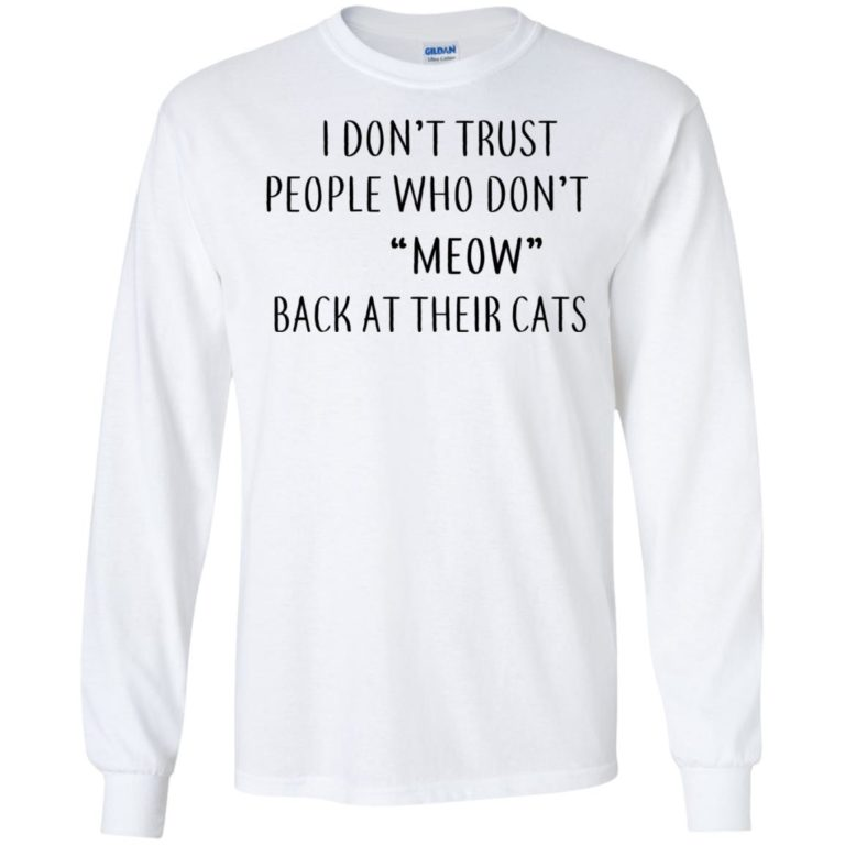 image 457 768x768px I Don't Trust People Who Don't Meow Back At Their Cats T Shirts