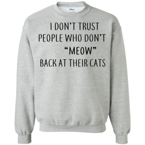 image 460 490x490px I Don't Trust People Who Don't Meow Back At Their Cats T Shirts