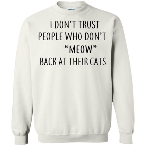 image 461 490x490px I Don't Trust People Who Don't Meow Back At Their Cats T Shirts