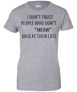 image 462 247x296px I Don't Trust People Who Don't Meow Back At Their Cats T Shirts