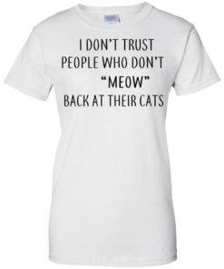 image 463 247x296px I Don't Trust People Who Don't Meow Back At Their Cats T Shirts