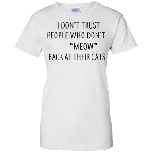 image 463 490x490px I Don't Trust People Who Don't Meow Back At Their Cats T Shirts