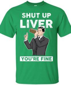 image 75 247x296px Archer Shut Up Liver You're Fine T Shirts, Hoodies, Tank Top