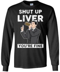 image 76 247x296px Archer Shut Up Liver You're Fine T Shirts, Hoodies, Tank Top