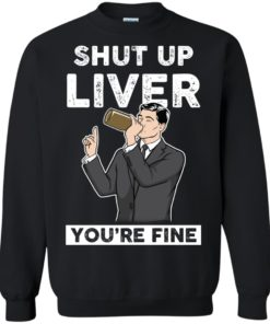 image 80 247x296px Archer Shut Up Liver You're Fine T Shirts, Hoodies, Tank Top