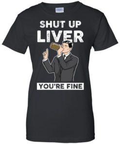 image 82 247x296px Archer Shut Up Liver You're Fine T Shirts, Hoodies, Tank Top