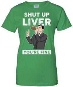 image 83 247x296px Archer Shut Up Liver You're Fine T Shirts, Hoodies, Tank Top