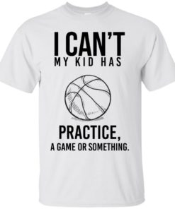 image 84 247x296px I Can't My Kid Has Practice A Game Or Something T Shirts