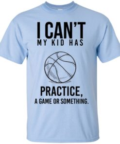 image 85 247x296px I Can't My Kid Has Practice A Game Or Something T Shirts