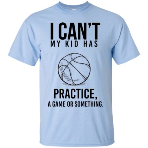 image 85 490x490px I Can't My Kid Has Practice A Game Or Something T Shirts
